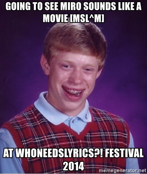 Bad Luck Brian - going to see miro sounds like a movie [msl^m] at Whoneedslyrics?! festival 2014