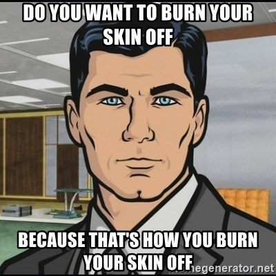 Archer - do you want to burn your skin off because that's how you burn your skin off