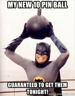 Im the goddamned batman - My new 10 pin ball Guaranteed to get them tonight!