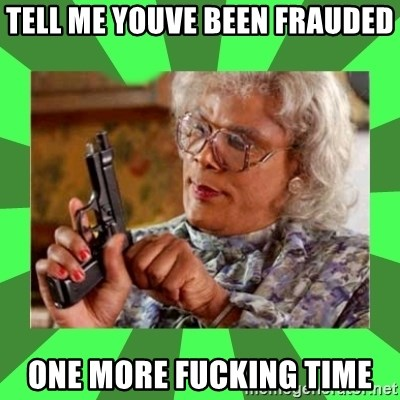 Madea - tell me youve been frauded one more fucking time