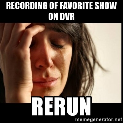 First World Problems - recording of favorite show on dvr Rerun