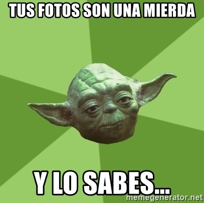 Advice Yoda Gives - TUS FOTOS SON UNA MIERDA Y LO SABES...