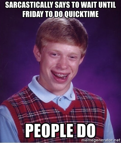 Bad Luck Brian - Sarcastically says to wait until Friday to do Quicktime People do