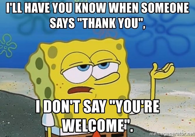 """I'll have you know Spongebob - I'll have you know when someone says """"thank you"""", I don't say """"you're welcome""""."""