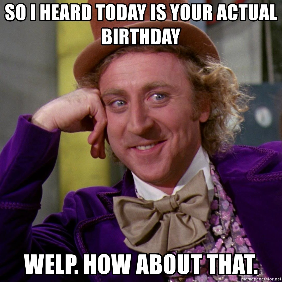 Willy Wonka - so i heard today is your actual birthday welp. how about that.