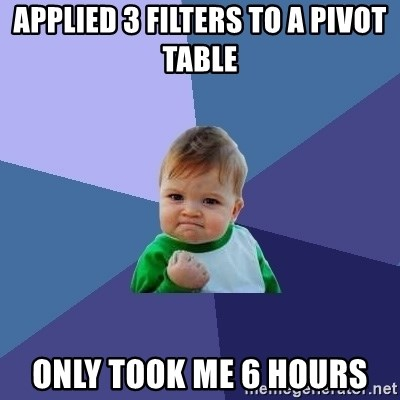 Success Kid - applied 3 filters to a pivot table only took me 6 hours