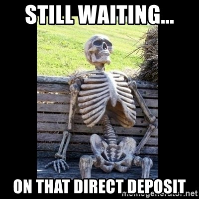 Still Waiting - Still waiting... on that direct deposit