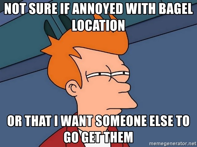 Futurama Fry - not sure if annoyed with bagel location or that i want someone else to go get them