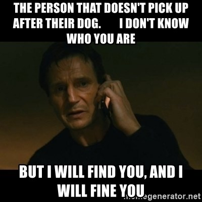liam neeson taken - The person that doesn't pick up after their dog.        I don't know who you are But I will find you, and I will fine you