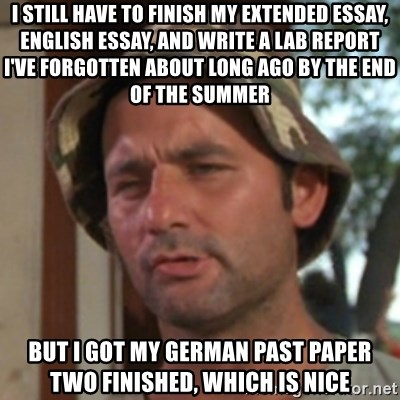 Carl Spackler - I still have to finish my extended essay, english essay, and write a lab report I've forgotten about long ago by the end of the summer But I got my german past paper two finished, which is nice