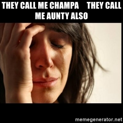First World Problems - THEY CALL ME CHAMPA     THEY CALL ME AUNTY ALSO