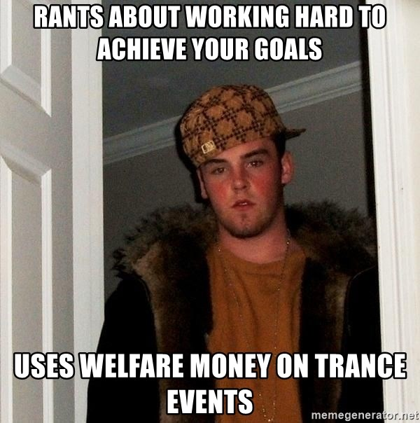 Scumbag Steve - RANTS ABOUT WORKING HARD TO ACHIEVE YOUR GOALS USES WELFARE MONEY ON TRANCE EVENTS