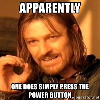One Does Not Simply - APPARENTLY ONE DOES SIMPLY PRESS THE POWER BUTTON