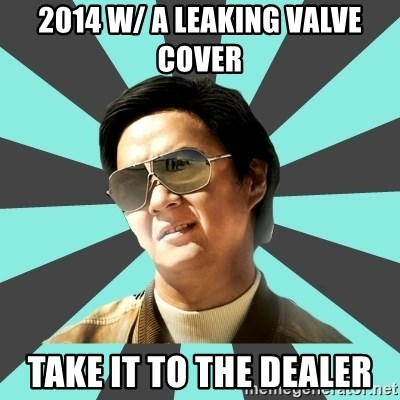 mr chow - 2014 W/ A LEAKING VALVE COVER TAKE IT TO THE DEALER