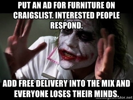 joker mind loss - Put an ad for furniture on Craigslist. Interested people respond.  Add free delivery into the mix and everyone loses their minds.