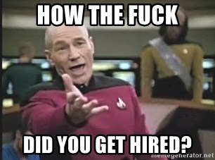 Captain Picard - HOW THE FUCK DID YOU GET HIRED?