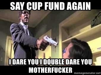 Say what again - say cup fund again  i dare you i double dare you motherfucker