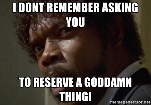 Angry Samuel L Jackson - I DONT remember asking you to reserve a goddamn thing!