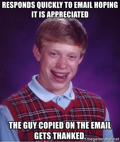 Bad Luck Brian - Responds quickly to email hoping it is appreciated The guy copied on the email gets thanked.