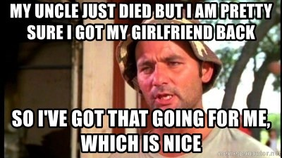 Bill Murray Caddyshack - my uncle just died but I am pretty sure i got my girlfriend back so i've got that going for me, which is nice