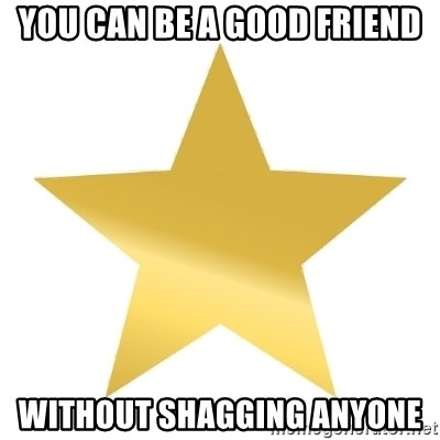 Gold Star Jimmy - you can be a good friend without shagging anyone