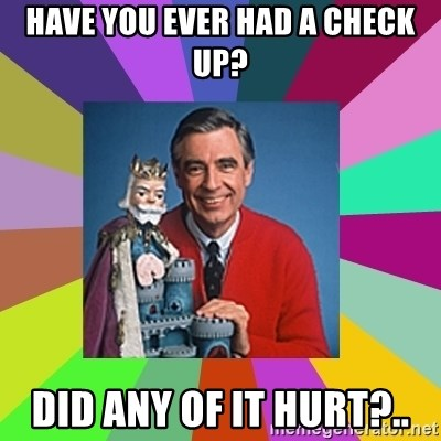 mr rogers  - Have you ever had a check up? Did any of it hurt?..