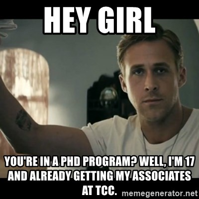 ryan gosling hey girl - hey girl you're in a phd program? well, i'm 17 and already getting my associates at TCC.