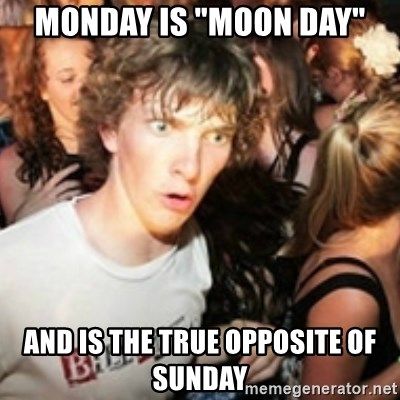 """sudden realization guy - monday is """"moon day"""" and is the true opposite of Sunday"""