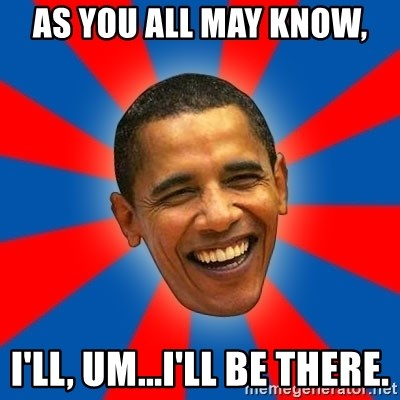 Obama - As you all may know, I'll, um...I'll be there.