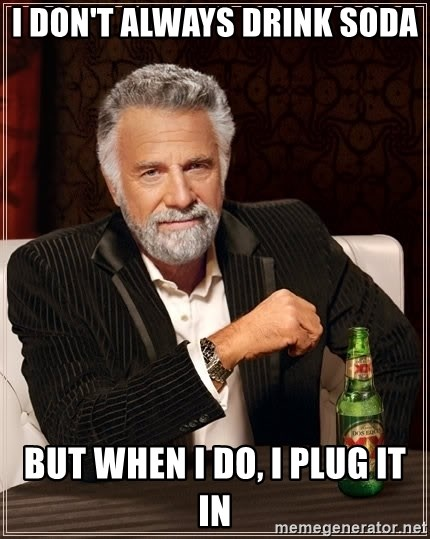 The Most Interesting Man In The World - I don't always drink soda but when I do, I plug it in