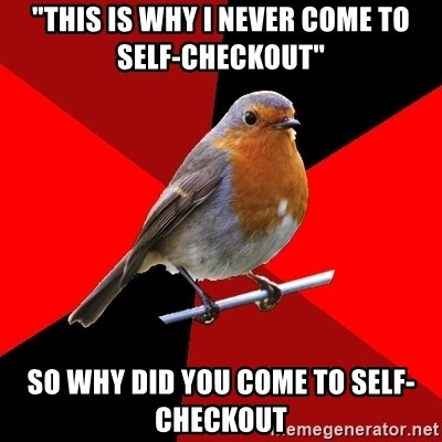 "Retail Robin - ""THIS IS WHY I NEVER COME TO SELF-CHECKOUT"" SO WHY DID YOU COME TO SELF-CHECKOUT"