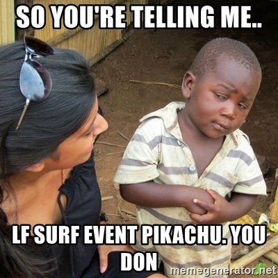 Skeptical 3rd World Kid - So you're telling me.. Lf Surf Event Pikachu. You don