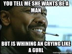 Denzel Washington Cigarette - you tell me she wants be a man  but is whining an crying like a gurl