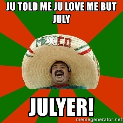 Successful Mexican - ju told me ju love me but july JULYER!