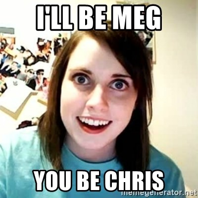 Overly Attached Girlfriend 2 - i'll be meg you be chris