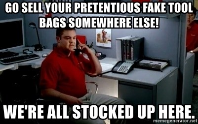 Jake From State Farm - go sell your pretentious fake tool bags somewhere else! We're all stocked up here.