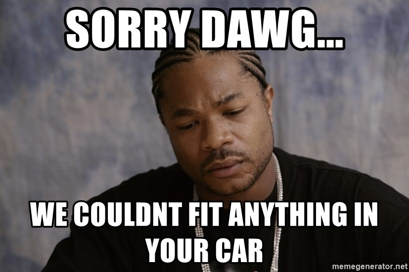 Sad Xzibit - sorry dawg... we couldnt fit anything in your car