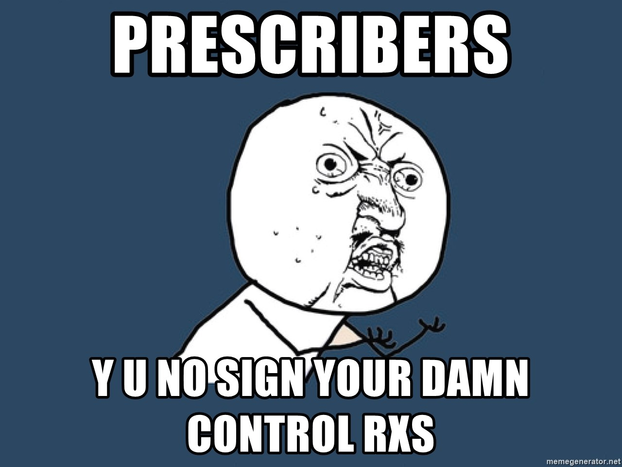 Y U No - Prescribers Y U NO SIGN YOUR DAMN Control RXs
