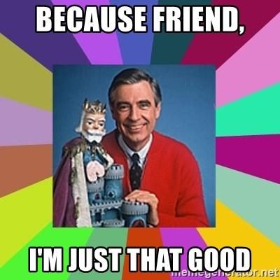 mr rogers  - Because friend,  I'm just that good