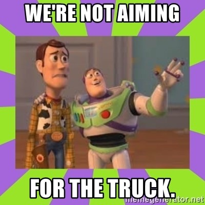 we re not aiming for the truck x x everywhere meme generator