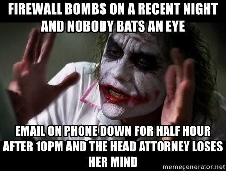 joker mind loss - Firewall bombs on a recent night and nobody bats an eye Email on phone down for half hour after 10pm and the head attorney loses her mind