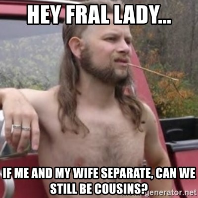 Stereotypical Redneck - Hey FRAL lady... If me and my wife separate, can we still be cousins?