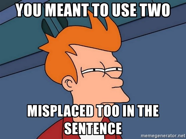 Futurama Fry - you meant to use two misplaced too in the sentence