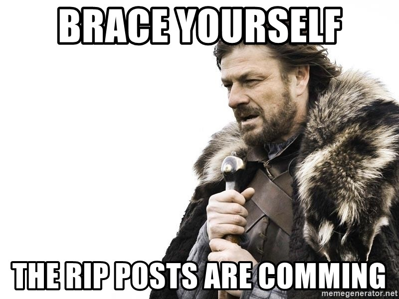 Winter is Coming - Brace yourself The RIP posts are comming
