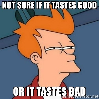 Not sure if troll - not sure if it tastes good or it tastes bad