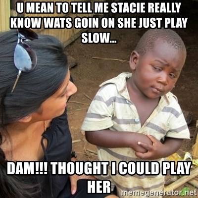 Skeptical 3rd World Kid - u mean to tell me stacie really know wats goin on she just play slow... dam!!! thought I could play her