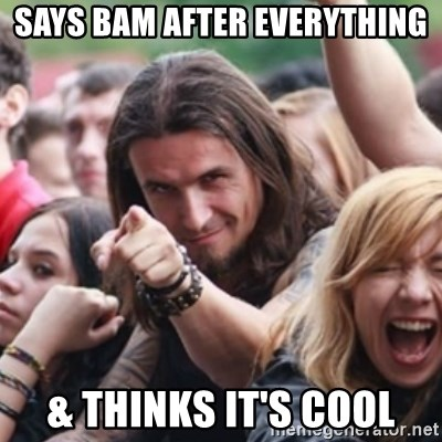 Ridiculously Photogenic Metalhead - says bam after everything & thinks it's cool