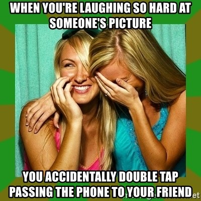 Laughing Girls  - When you're laughing so hard at someone's picture You accidentally double tap passing the phone to your friend