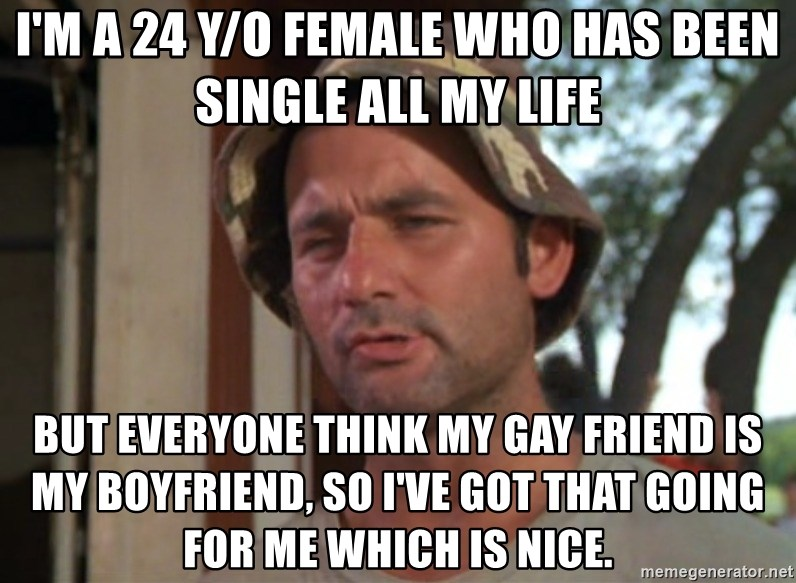 So I got that going on for me, which is nice - I'm a 24 y/o female who has been single all my life but everyone think my gay friend is my boyfriend, so I've got that going for me which is nice.