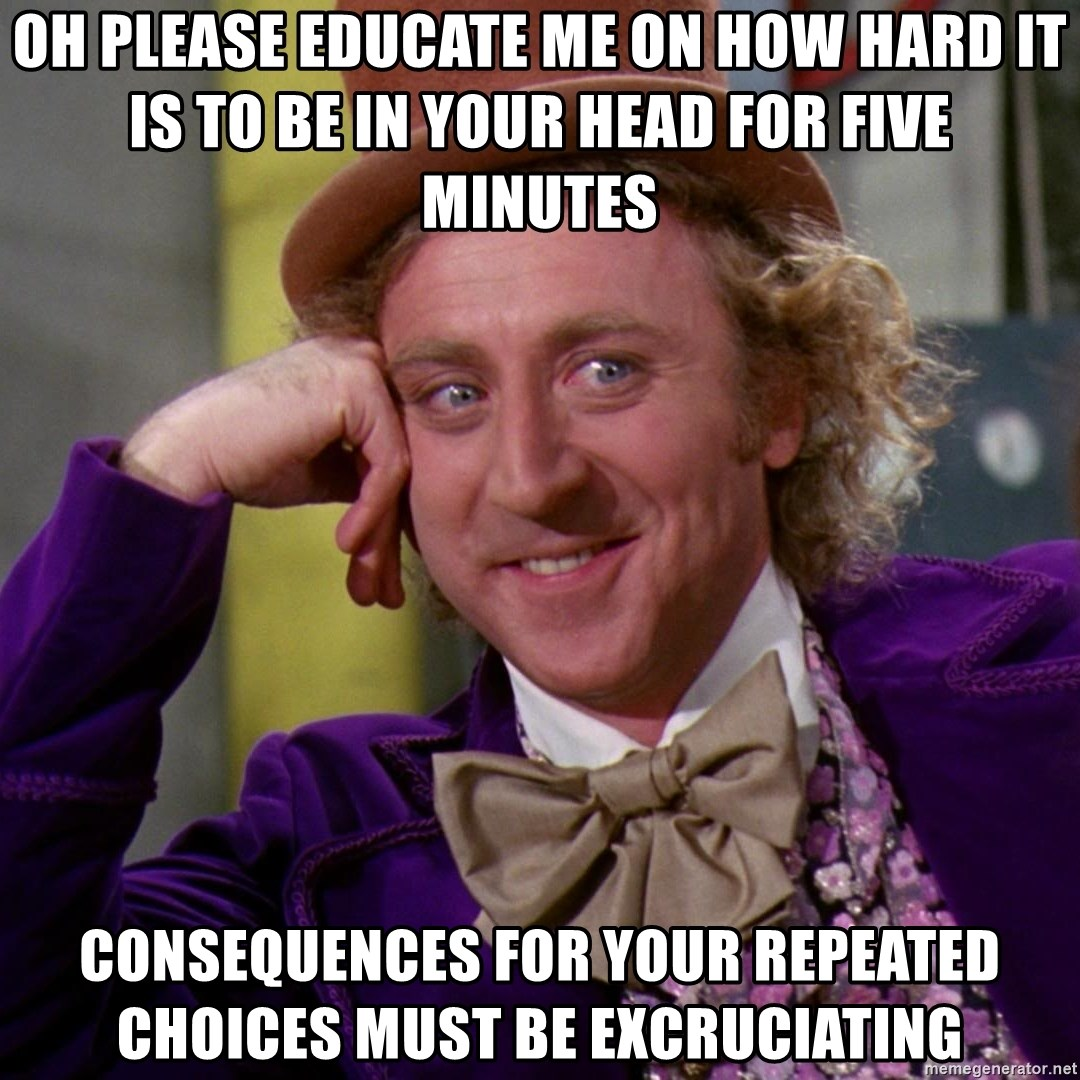 Willy Wonka - oh please educate me on how hard it is to be in your head for five minutes consequences for your repeated choices must be excruciating